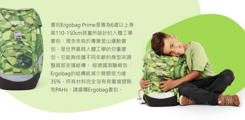 書包Ergobag Prime是專為6歲以上身高110-150cm孩童所設計的人體工學書包,理念來自於專業登山運動書包,是世界最具人體工學的兒童書包。它能夠依據不同年齡的身型來調整背部支撐結構。 經德國測驗報告,Ergobag的結構能減少肩膀受力達35%。所有材料完全沒有有毒增塑劑和PAHs。請選購Ergobag書包。